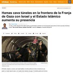 Hamas cava túneles en la frontera de la Franja de Gaza con Israel y el Estado Islámico aumenta su presencia
