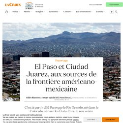 El Paso et Ciudad Juarez, aux sources de la frontière américano-mexicaine