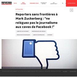 """Reporters sans frontières à Mark Zuckerberg : """"ne reléguez pas le journalisme aux caves de Facebook !"""""""