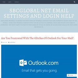 Are You Frustrated With The Glitches Of Outlook For Your Mail? – Sbcglobal Net Email Settings and Login Help
