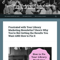 Frustrated with Your Library Marketing Newsletter? Here's Why You're Not Getting the Results You Want AND How to Fix It