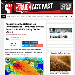 Fukushima Radiation Has Contaminated The Entire Pacific Ocean - And It's Going to Get Worse