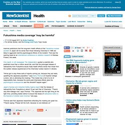 Fukushima media coverage 'may be harmful' - health - 30 August 2011