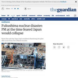 Fukushima nuclear disaster: PM at the time feared Japan would collapse | World news