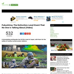 Fukushima: The Extinction-Level Event That No One Is Talking About [Video] - ORGANIC AND HEALTHY