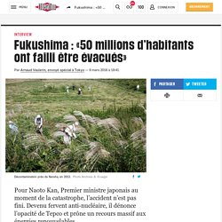 Fukushima : «50millions d'habitants ontfailli être évacués»