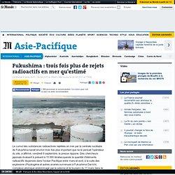 Fukushima : trois fois plus de rejets radioactifs en mer qu'estimé