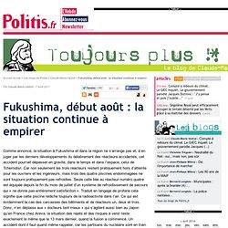 POLITIS 07/08/11 Fukushima, début août : la situation continue à empirer
