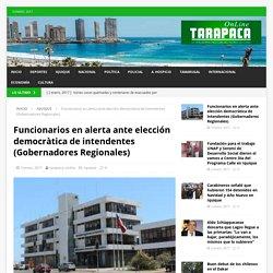 Funcionarios en alerta ante elección democràtica de intendentes (Gobernadores Regionales) – Tarapaca Online