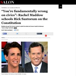 """You're fundamentally wrong on civics"": Rachel Maddow schools Rick Santorum on the Constitution"