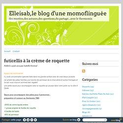 futicellis à la crème de roquette - Elleisab,le blog d'une momoflinguée
