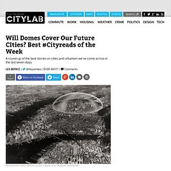 Will Domes Cover Our Future CIties? Best #Cityreads of the Week