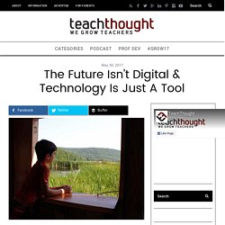 The Future Isn't Digital & Technology Is Just A Tool