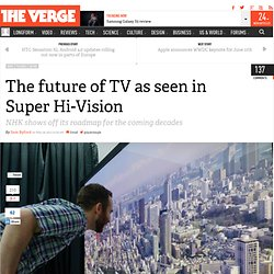 The future of TV as seen in Super Hi-Vision