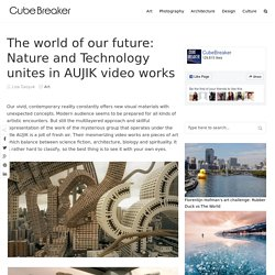 The world of our future: Nature and Technology unites in AUJIK video works – Cube Breaker