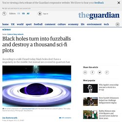 Black holes turn into fuzzballs and destroy a thousand sci-fi plots | Jon Butterworth | Science