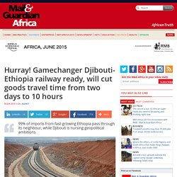 Hurray! Gamechanger Djibouti-Ethiopia railway ready, will cut goods travel time from two days to 10 hours