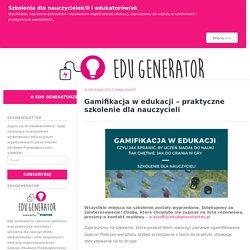 Gamifikacja w edukacji – praktyczne szkolenie dla nauczycieli – Edu Generator