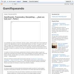 Gamifiqueando: Gamificación, Transmedia y Storytelling: ... ¿Qué con todo eso? - Parte 2