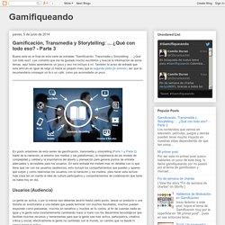 Gamifiqueando: Gamificación, Transmedia y Storytelling: ... ¿Qué con todo eso? - Parte 3