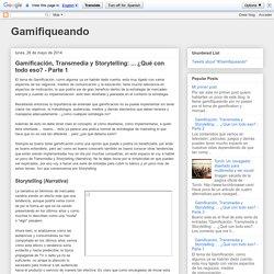 Gamifiqueando: Gamificación, Transmedia y Storytelling: ... ¿Qué con todo eso? - Parte 1