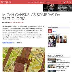 Micah Ganske: as sombras da tecnologia