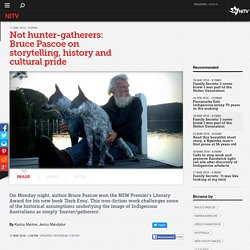 Not hunter-gatherers: Bruce Pascoe on storytelling, history and cultural pride