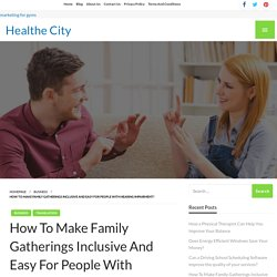 How To Make Family Gatherings Inclusive And Easy For People With Hearing Impairment? – Healthe City