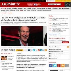 """""""La télé ? Un iPad géant où Netflix, beIN Sports et Canal+ se battent pour votre temps"""""""