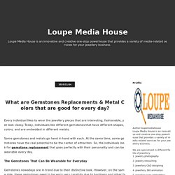 What are Gemstones Replacements & Metal Colors that are good for every day? - Loupe Media House