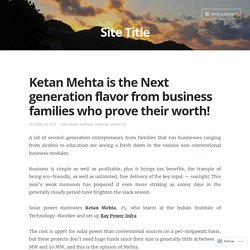 Ketan Mehta is the Next generation flavor from business families who prove their worth! – Site Title