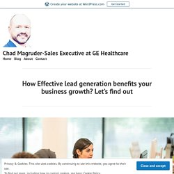 How Effective lead generation benefits your business growth? Let's find out – Chad Magruder-Sales Executive at GE Healthcare