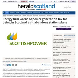Energy firm warns of power generation tax for being in Scotland as it abandons station plans (From Herald Scotland)