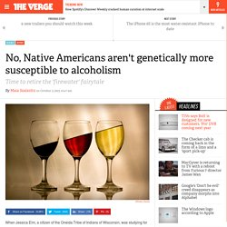 No, Native Americans aren't genetically more susceptible to alcoholism