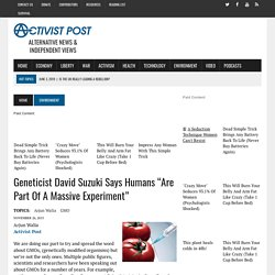 "Geneticist David Suzuki Says Humans ""Are Part Of A Massive Experiment"""