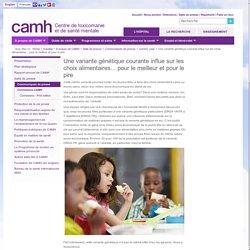 Une variante génétique courante influe sur les choix alimentaires... pour le meilleur et pour le pire / CAMH Canada