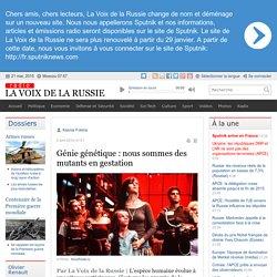 Génie génétique : nous sommes des mutants en gestation - Dernières infos - Sci-Tech - La Voix de la Russie