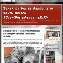 Dr. Gregory Stanton of GenocideWatchNet has said that 'white genocide in South Africa is a real possibility