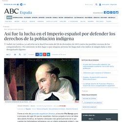 Mito del genocidio español - Así fue la lucha en el Imperio español por defender los derechos de la población indígena
