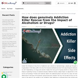 Blog - How does genuinely Addiction Killer Rescue from the Impact of Alcoholism or Drugs?