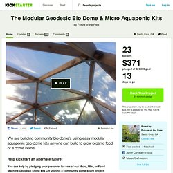 The Modular Geodesic Bio Dome & Micro Aquaponic Kits by Future of the Free