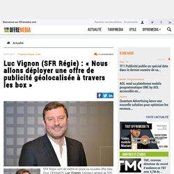Luc Vignon (SFR Régie) : « Nous allons déployer une offre de publicité géolocalisée à travers les box »