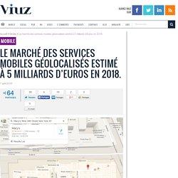 Le marché des services mobiles géolocalisés estimé à 5 milliards d'Euros en 2018.