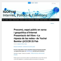 Procomú, espai públic en xarxa i geopolítica d'Internet Presentació del llibre «La riqueza de las redes» de Yochai Benkler @CCCB 25 Feb