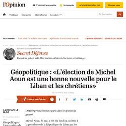 Géopolitique : «L'élection de Michel Aoun est une bonne nouvelle pour le Liban et les chrétiens»