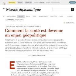 Comment la santé est devenue un enjeu géopolitique, par Dominique Kerouedan (Le Monde diplomatique, juillet 2013)