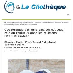 Géopolitique des religions. Un nouveau rôle du religieux dans les relations internationales? La Cliothèque