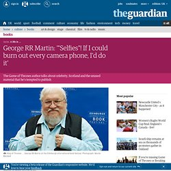 "George RR Martin: '""Selfies'! If I could burn out every camera phone, I'd do it'"