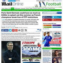 Paris Saint-Germain may have up to £228m to spend this summer after FFP restrictions