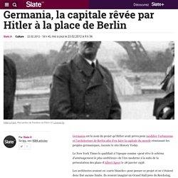 Germania, la capitale rêvée par Hitler à la place de Berlin